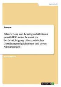 Bilanzierung Von Leasingverhaltnissen Gema Ifrs Unter Besonderer Berucksichtigung Bilanzpolitischer Gestaltungsmoglichkeiten Und Deren Auswirkungen