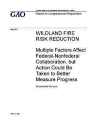Wildland Fire Risk Reduction, Multiple Factors Affect Federal-Nonfederal Collaboration, But Action Could Be Taken to Better Measure Progress: Report t