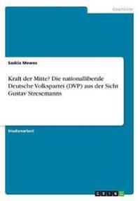 Kraft der Mitte? Die nationalliberale Deutsche Volkspartei (DVP) aus der Sicht Gustav Stresemanns