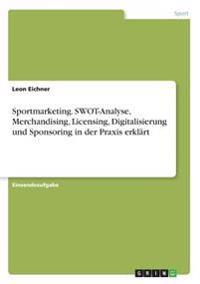 Sportmarketing. SWOT-Analyse, Merchandising, Licensing, Digitalisierung und Sponsoring in der Praxis erklärt