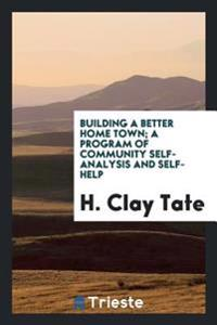 Building a Better Home Town; A Program of Community Self-Analysis and Self-Help