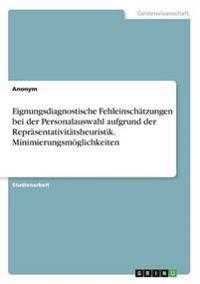 Eignungsdiagnostische Fehleinschatzungen Bei Der Personalauswahl Aufgrund Der Reprasentativitatsheuristik. Minimierungsmoglichkeiten