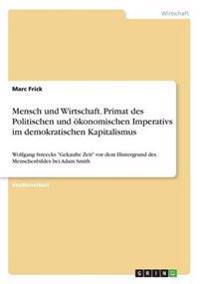 Mensch und Wirtschaft. Primat des Politischen und ökonomischen Imperativs im demokratischen Kapitalismus
