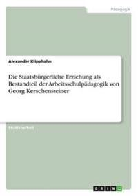 Die Staatsbürgerliche Erziehung als Bestandteil der Arbeitsschulpädagogik von Georg Kerschensteiner