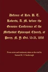 Defence of REV. B. T. Roberts, A. M. Before the Genesee Conference of the Methodist Episcopal Church, at Perry, N. Y. Oct. 13-21, 1858