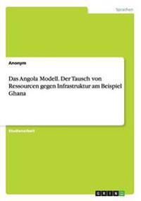 Das Angola Modell. Der Tausch von Ressourcen gegen Infrastruktur am Beispiel Ghana
