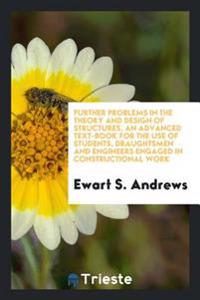 Further Problems in the Theory and Design of Structures, an Advanced Text-Book for the Use of Students, Draughtsmen and Engineers Engaged in Construct