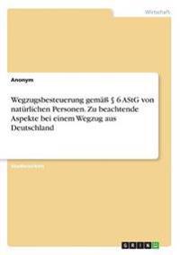 Wegzugsbesteuerung gemäß § 6 AStG von natürlichen Personen. Zu beachtende Aspekte bei einem Wegzug aus Deutschland