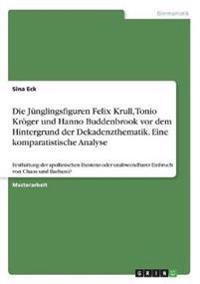 Die Jünglingsfiguren Felix Krull, Tonio Kröger und Hanno Buddenbrook vor dem Hintergrund der Dekadenzthematik. Eine komparatistische Analyse