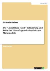 """""""Unsichtbare Hand"""" - Erlauterung Und Kritisches Hinterfragen Des Implizierten Marktmodells"""
