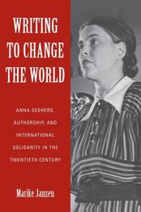 Writing to Change the World: Anna Seghers, Authorship, and International Solidarity in the Twentieth Century