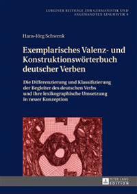 Exemplarisches Valenz- Und Konstruktionswoerterbuch Deutscher Verben: Die Differenzierung Und Klassifizierung Der Begleiter Des Deutschen Verbs Und Ih