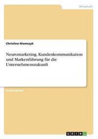 Neuromarketing. Kundenkommunikation Und Markenfuhrung Fur Die Unternehmenszukunft