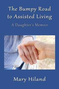The Bumpy Road to Assisted Living: A Daughter's Memoir