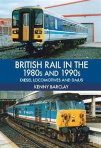 British Rail in the 1980s and 1990s: Diesel Locomotives and Dmus: Diesel Locomotives and Dmus