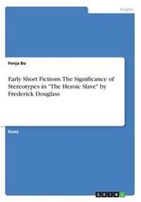 Early Short Fictions. the Significance of Stereotypes in the Heroic Slave by Frederick Douglass