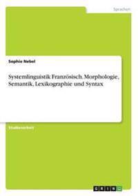 Systemlinguistik Franzosisch. Morphologie, Semantik, Lexikographie Und Syntax