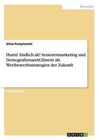 Hurra! Endlich Alt! Seniorenmarketing Und Demografiemanagement ALS Wettbewerbsstrategien Der Zukunft