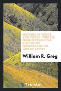 Sketches in Greece and Turkey: With the Present Condition and Future Prospects of the Turkish Empire