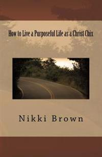 How to Live a Purposeful Life as a Christ Chix