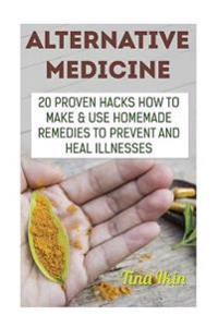 Alternative Medicine: 20 Proven Hacks How to Make & Use Homemade Remedies to Prevent and Heal Illnesses