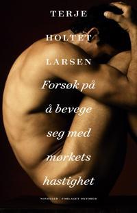 Forsøk på å bevege seg med mørkets hastighet - Terje Holtet Larsen   Inprintwriters.org