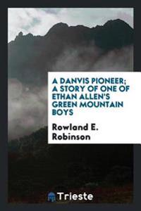 A Danvis Pioneer; A Story of One of Ethan Allen's Green Mountain Boys