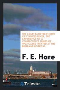 The Cold-Bath Treatment of Typhoid Fever, the Experience of a Consecutive Series of 1902 Cases Treated at the Brisbane Hospital