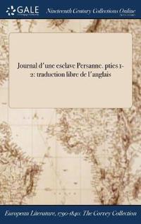 Journal D'Une Esclave Persanne. Pties 1-2: Traduction Libre de L'Anglais