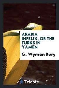 Arabia Infelix, or the Turks in Yamen