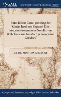 Ritter Robert Carre: Gunstling Des Konigs Jacob Von England: Eine Historisch-Romantische Novelle: Von Wilhelmine Von Gersdorf; Gebounen Von