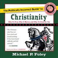 The Politically Incorrect Guide to Christianity: Why It's True, Why It Matters, and Why It's Good for You