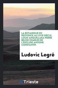 La Botanique En Provence Au Xvie Siecle. Louis Anquillara Pierre Belon Charles de L'Escluse Antoine Constantin