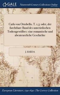 Carlo Von Ortobello. T. 1,3: Oder, Der Furchtbare Bund Des Unterirdischen Todtengewolbes: Eine Romantische Und Abenteuerliche Geschichte