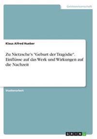 """Zu Nietzsche's """"Geburt der Tragödie"""". Einflüsse auf das Werk und Wirkungen auf die Nachzeit"""