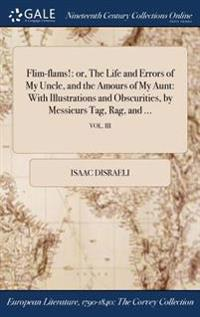 Flim-Flams!: Or, the Life and Errors of My Uncle, and the Amours of My Aunt: With Illustrations and Obscurities, by Messieurs Tag,