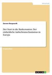 Der Start in die Bankenunion. Der einheitliche Aufsichtsmechanismus in Europa