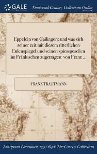Eppelein Von Gailingen: Und Was Sich Seiner Zeit Mit Diesem Ritterlichen Eulenspiegel Und Seinen Spiessgesellen Im Frankischen Zugetragen: Von