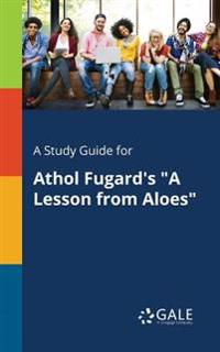 A Study Guide for Athol Fugard's a Lesson from Aloes