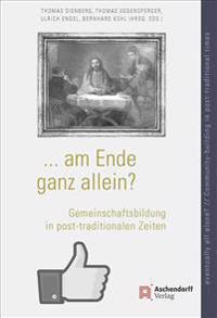 ... Am Ende Ganz Allein? / ... Eventually All Alone?: Gemeinschaftsbildung in Post-Traditionalen Zeiten / Community-Building in Post-Traditional Times