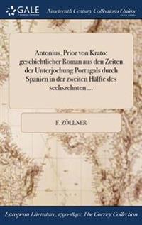 Antonius, Prior Von Krato: Geschichtlicher Roman Aus Den Zeiten Der Unterjochung Portugals Durch Spanien in Der Zweiten Halfte Des Sechszehnten .