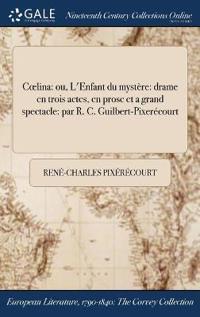 Coelina: Ou, L'Enfant Du Mystere: Drame En Trois Actes, En Prose Et a Grand Spectacle: Par R. C. Guilbert-Pixerecourt