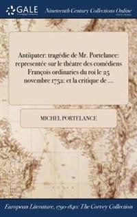 Antiipater: Tragedie de Mr. Portelance: Representee Sur Le Theatre Des Comediens Francois Ordinaries Du Roi Le 25 Novembre 1752: E