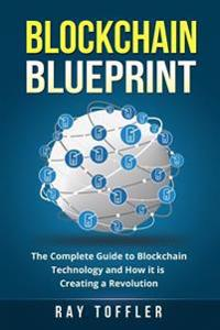 Blockchain Blueprint: The Complete Guide to Blockchain Technology and How It Is Creating a Revolution (Books on Bitcoin, Cryptocurrency, Eth