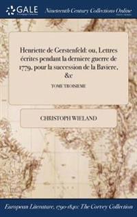 Henriette de Gerstenfeld: Ou, Lettres Ecrites Pendant La Derniere Guerre de 1779, Pour La Succession de la Baviere, &C; Tome Troisieme