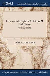 L'Epingle Noire: Episode de 1816: Par M. Emile Vander; Tome Quatrieme
