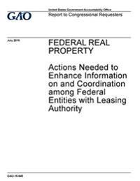 Federal Real Property, Actions Needed to Enhance Information on and Coordination Among Federal Entities with Leasing Authority: Report to Congressiona