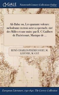 Ali-Baba: Ou, Les Quarante Voleurs: Melodrame En Trois Actes a Spectacle, Tire Des Milles Et Une Nuits: Par R. C Guilbert de Pix