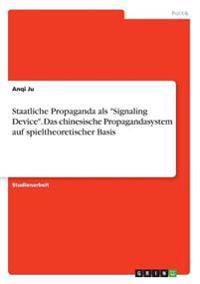 """Staatliche Propaganda als """"Signaling Device"""". Das chinesische Propagandasystem auf spieltheoretischer Basis"""
