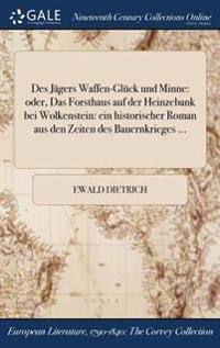 Des Jagers Waffen-Gluck Und Minne: Oder, Das Forsthaus Auf Der Heinzebank Bei Wolkenstein: Ein Historischer Roman Aus Den Zeiten Des Bauernkrieges ...